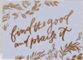 Find the Good and Praise It Print by Jenessa Wait