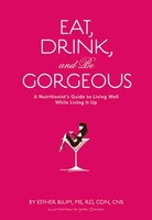Eat, Drink, and Be Gorgeous - A Nutritionist's Guide to Living Well While Living It Up