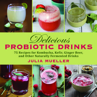 """Delicious Probiotic Drinks: 75 Recipes for Kombucha, Kefir, Ginger Beer, and Other Naturally Fermented Drinks"" by Julia Mueller"