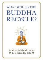 What Would the Buddha Recycle? A Mindful Guide to an Eco-Friendly Life